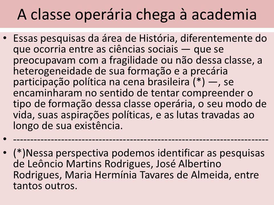 A classe operária chega à academia Essas pesquisas da área de História, diferentemente do que ocorria entre as ciências sociais que se preocupavam com
