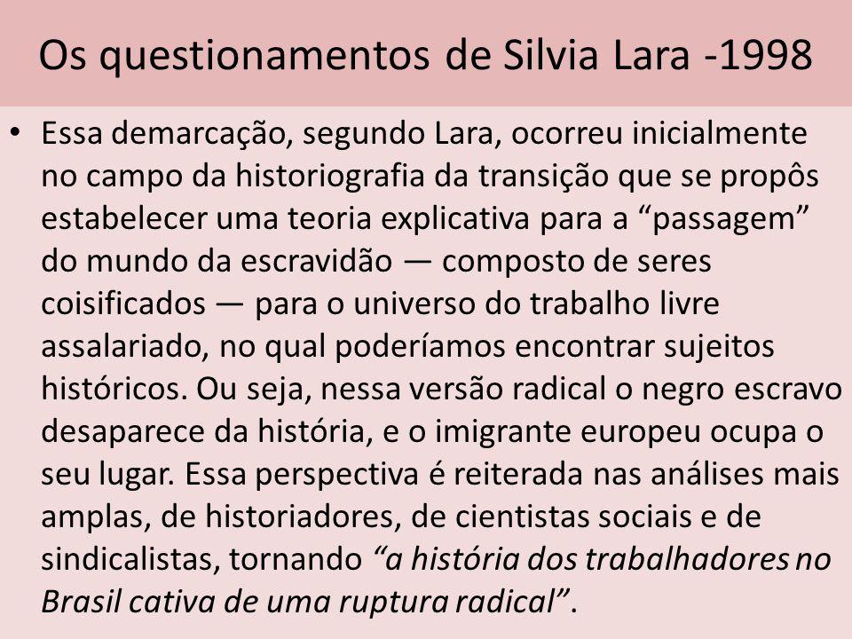 Os questionamentos de Silvia Lara -1998 Essa demarcação, segundo Lara, ocorreu inicialmente no campo da historiografia da transição que se propôs esta