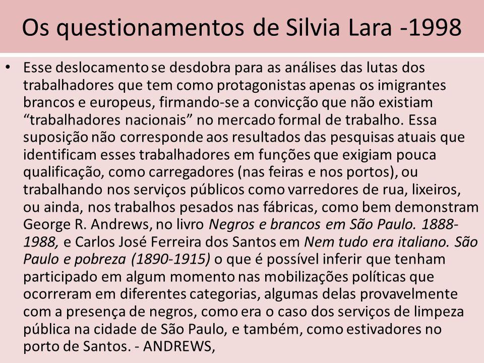 Os questionamentos de Silvia Lara -1998 Esse deslocamento se desdobra para as análises das lutas dos trabalhadores que tem como protagonistas apenas o