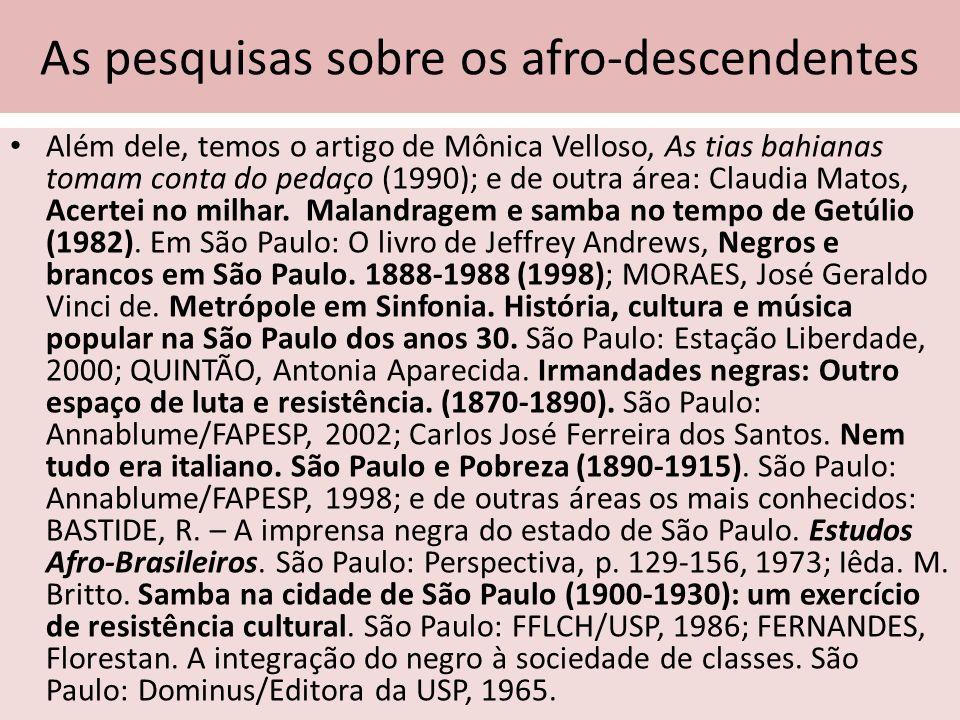 As pesquisas sobre os afro-descendentes Além dele, temos o artigo de Mônica Velloso, As tias bahianas tomam conta do pedaço (1990); e de outra área: C