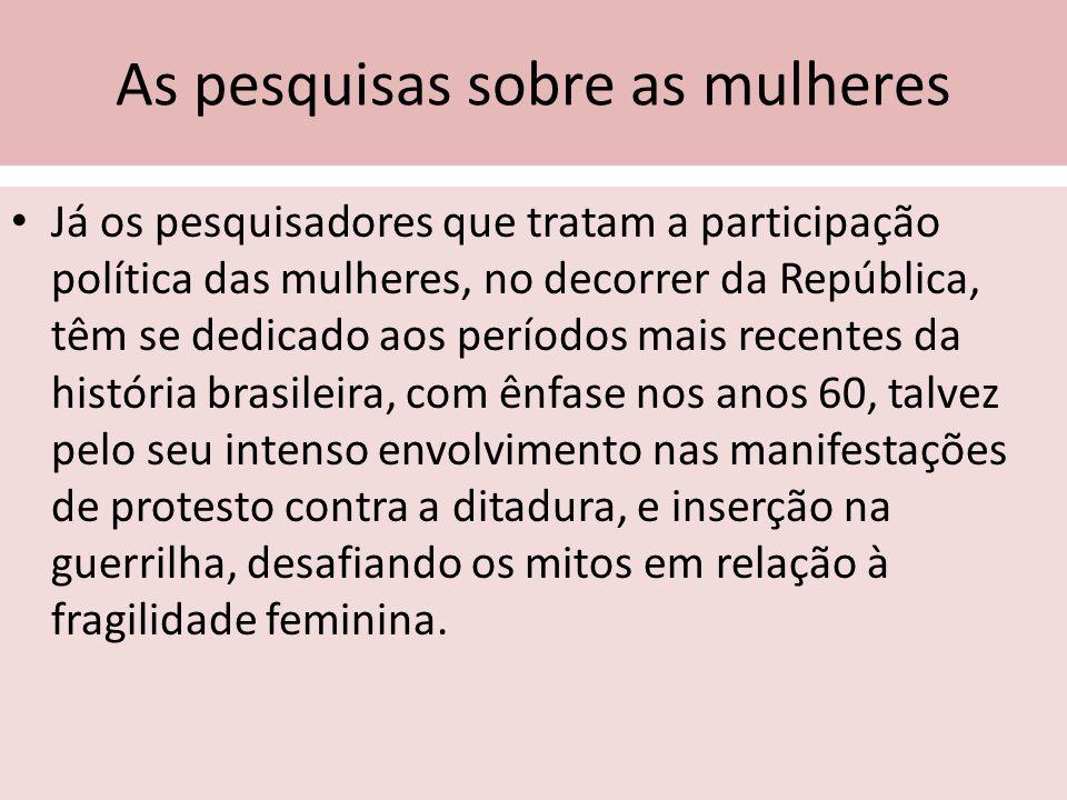 As pesquisas sobre as mulheres Já os pesquisadores que tratam a participação política das mulheres, no decorrer da República, têm se dedicado aos perí
