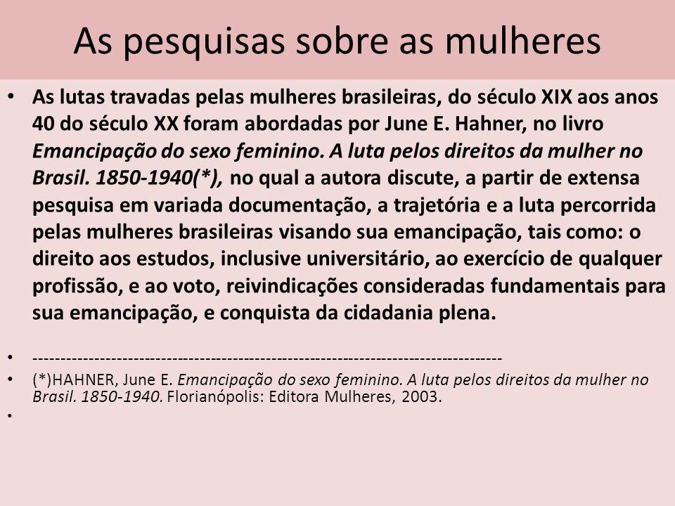 As pesquisas sobre as mulheres As lutas travadas pelas mulheres brasileiras, do século XIX aos anos 40 do século XX foram abordadas por June E. Hahner