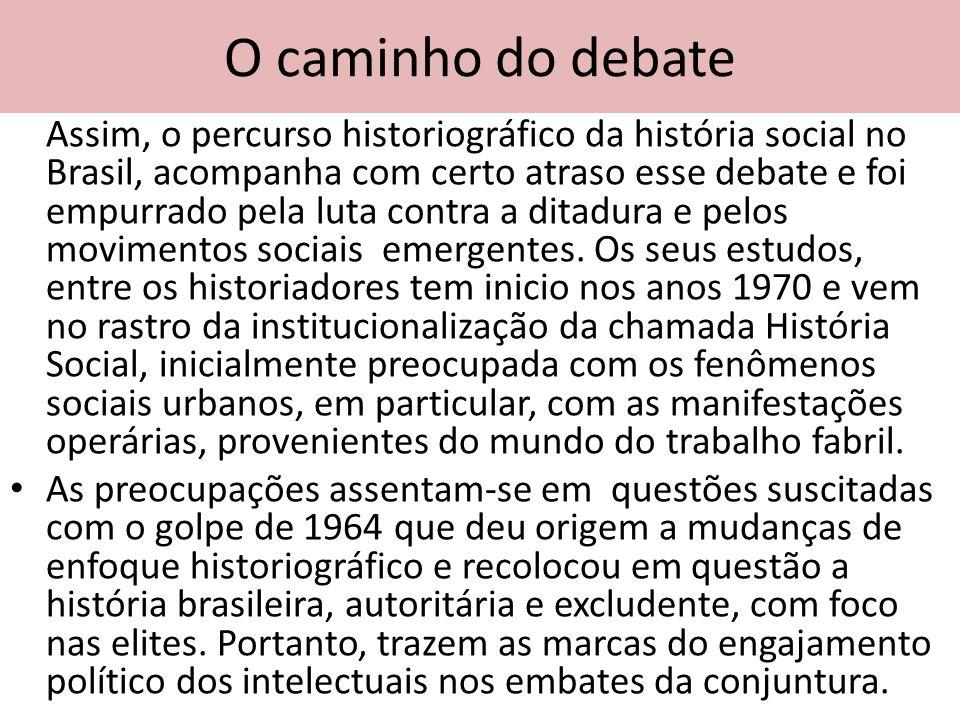O caminho do debate Assim, o percurso historiográfico da história social no Brasil, acompanha com certo atraso esse debate e foi empurrado pela luta c