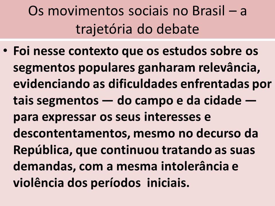 Os movimentos sociais no Brasil – a trajetória do debate Foi nesse contexto que os estudos sobre os segmentos populares ganharam relevância, evidencia
