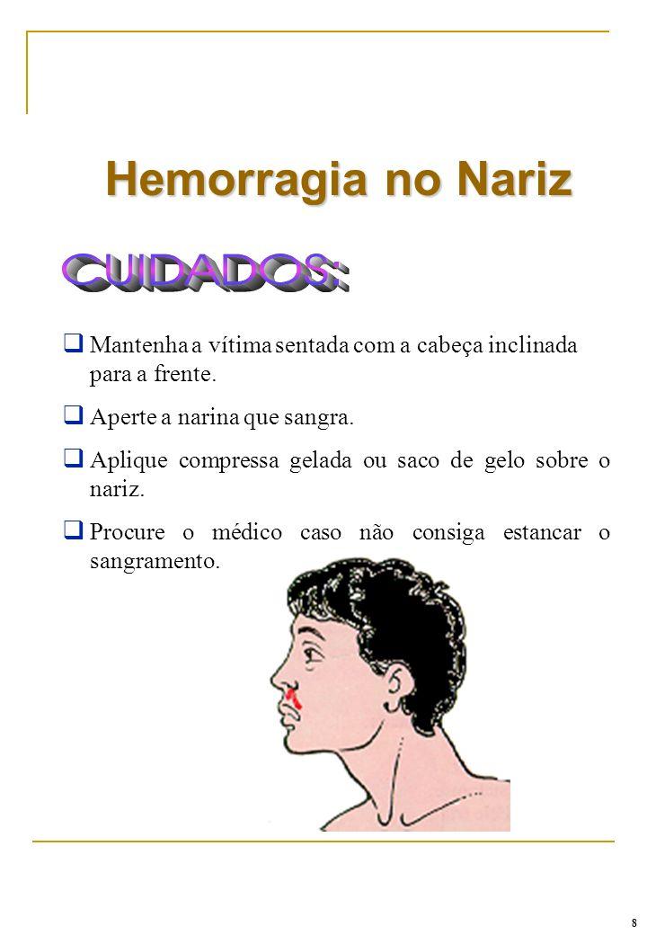 Hemorragia no Nariz 8 q Mantenha a vítima sentada com a cabeça inclinada para a frente. q Aperte a narina que sangra. q Aplique compressa gelada ou sa