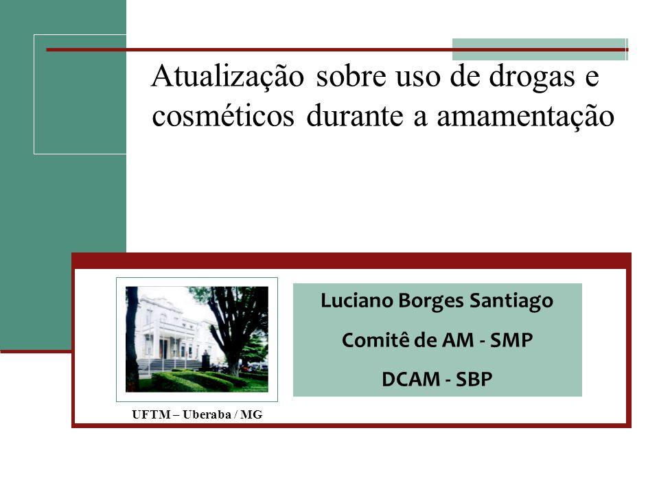 Atualização sobre uso de drogas e cosméticos durante a amamentação UFTM – Uberaba / MG Luciano Borges Santiago Comitê de AM - SMP DCAM - SBP