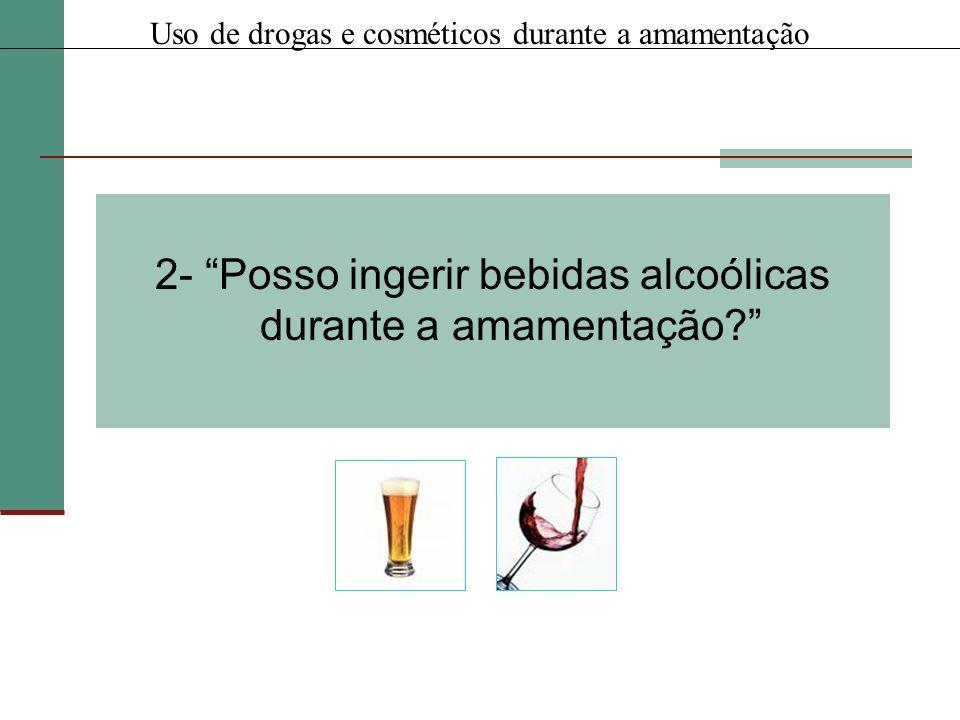 2- Posso ingerir bebidas alcoólicas durante a amamentação? Uso de drogas e cosméticos durante a amamentação