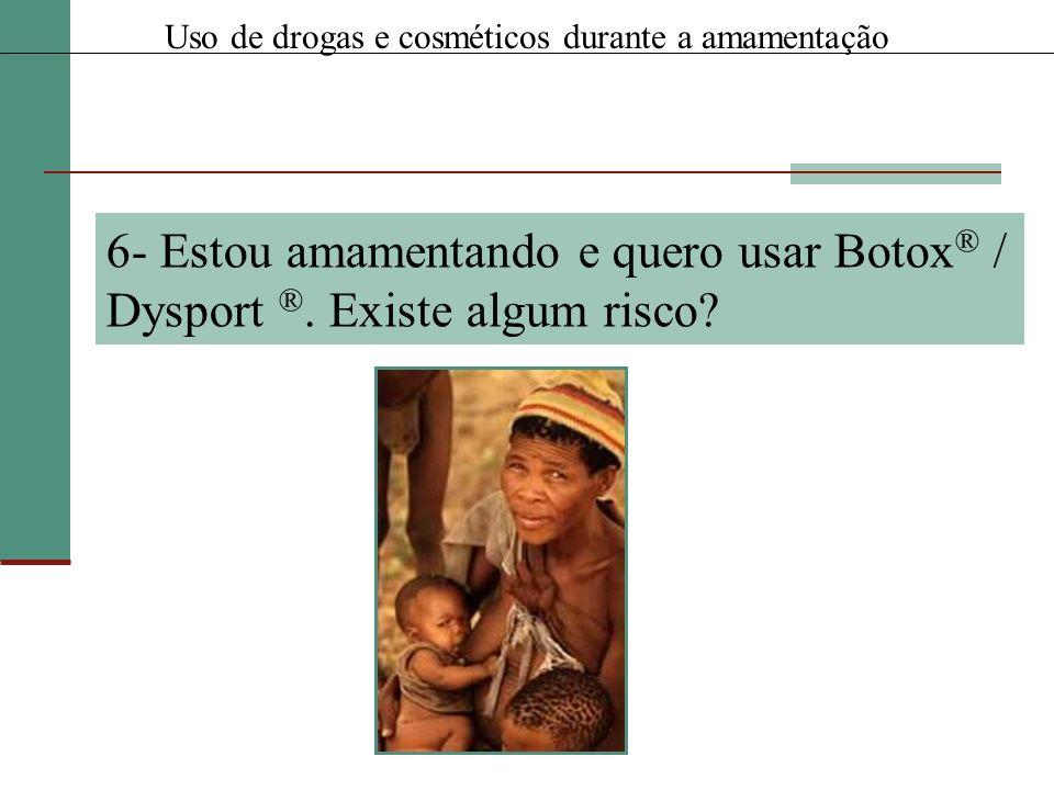 6- Estou amamentando e quero usar Botox ® / Dysport ®. Existe algum risco? Uso de drogas e cosméticos durante a amamentação