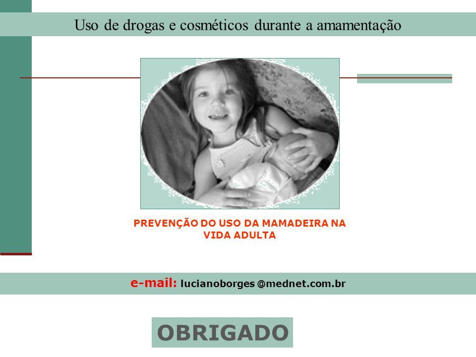 e-mail: lucianoborges @mednet.com.br OBRIGADO Uso de drogas e cosméticos durante a amamentação PREVENÇÃO DO USO DA MAMADEIRA NA VIDA ADULTA