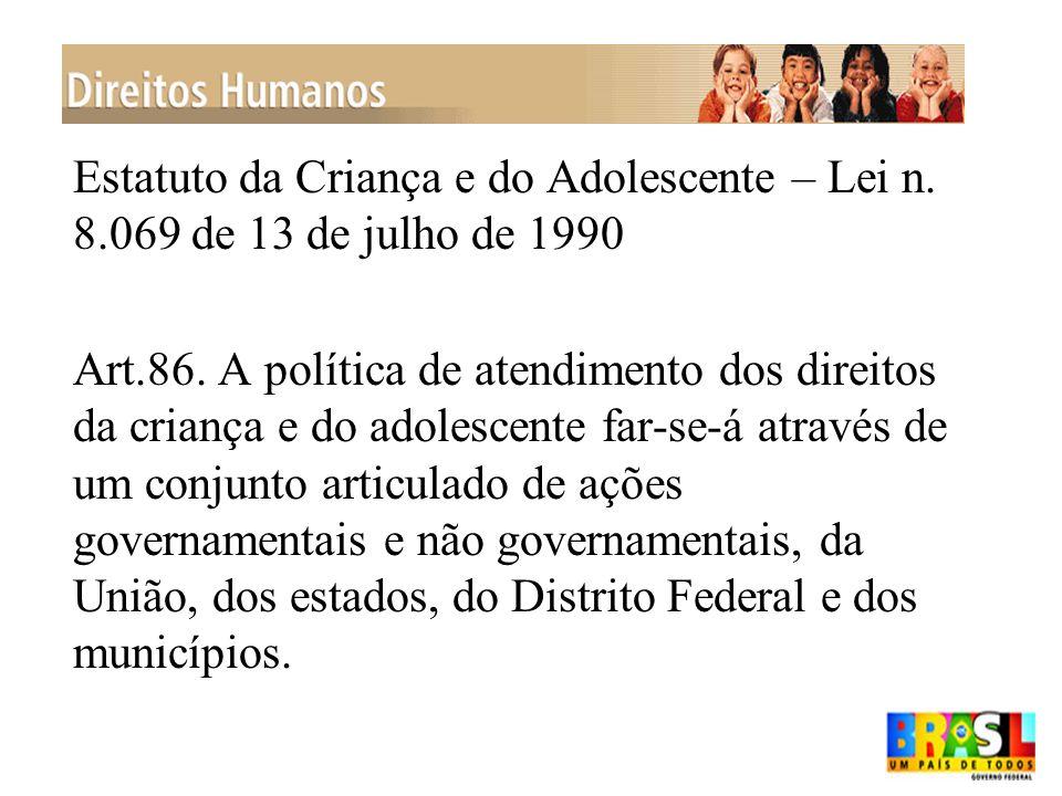 Estatuto da Criança e do Adolescente – Lei n. 8.069 de 13 de julho de 1990 Art.86. A política de atendimento dos direitos da criança e do adolescente