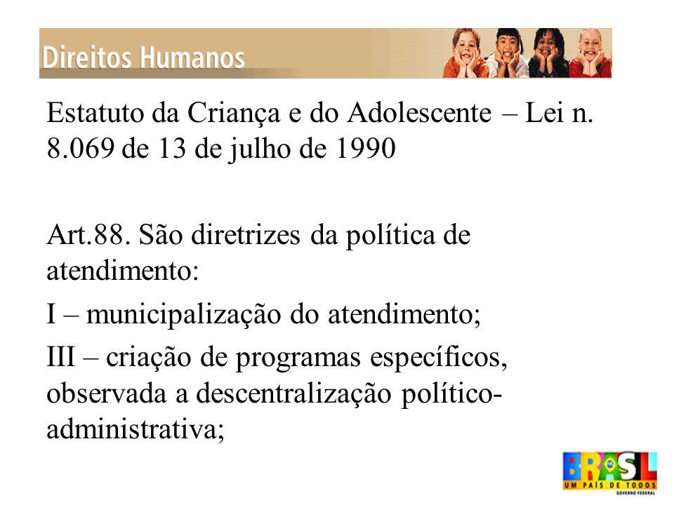 Estatuto da Criança e do Adolescente – Lei n. 8.069 de 13 de julho de 1990 Art.88. São diretrizes da política de atendimento: I – municipalização do a