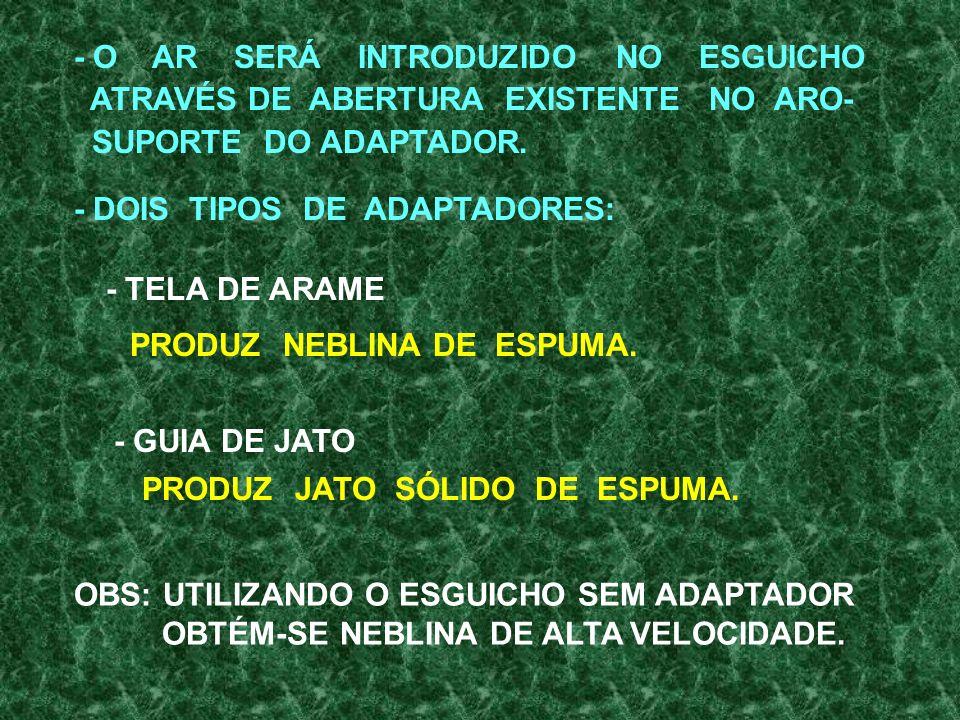- PRODUZ NEBLINA DE ESPUMA OFERECENDO PROTEÇÃO À EQUIPE - PRODUZ ESPUMA EM JATO SÓLIDO E NEBLINA DE ALTA. A INTRODUÇÃO DE LÍQUIDO GERADOR NA CORRENTE
