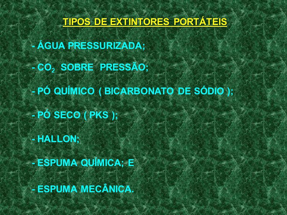 TIPOS DE EXTINTORES PORTÁTEIS - ÁGUA PRESSURIZADA; - CO 2 SOBRE PRESSÃO; - PÓ QUÍMICO ( BICARBONATO DE SÓDIO ); - PÓ SECO ( PKS ); - HALLON; - ESPUMA QUÍMICA; E - ESPUMA MECÂNICA.