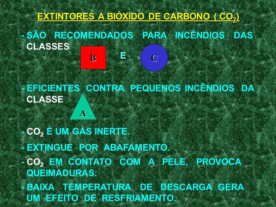 - SÃO RECOMENDADOS PARA INCÊNDIOS DAS CLASSES - EFICIENTES CONTRA PEQUENOS INCÊNDIOS DA CLASSE - CO 2 É UM GÁS INERTE.