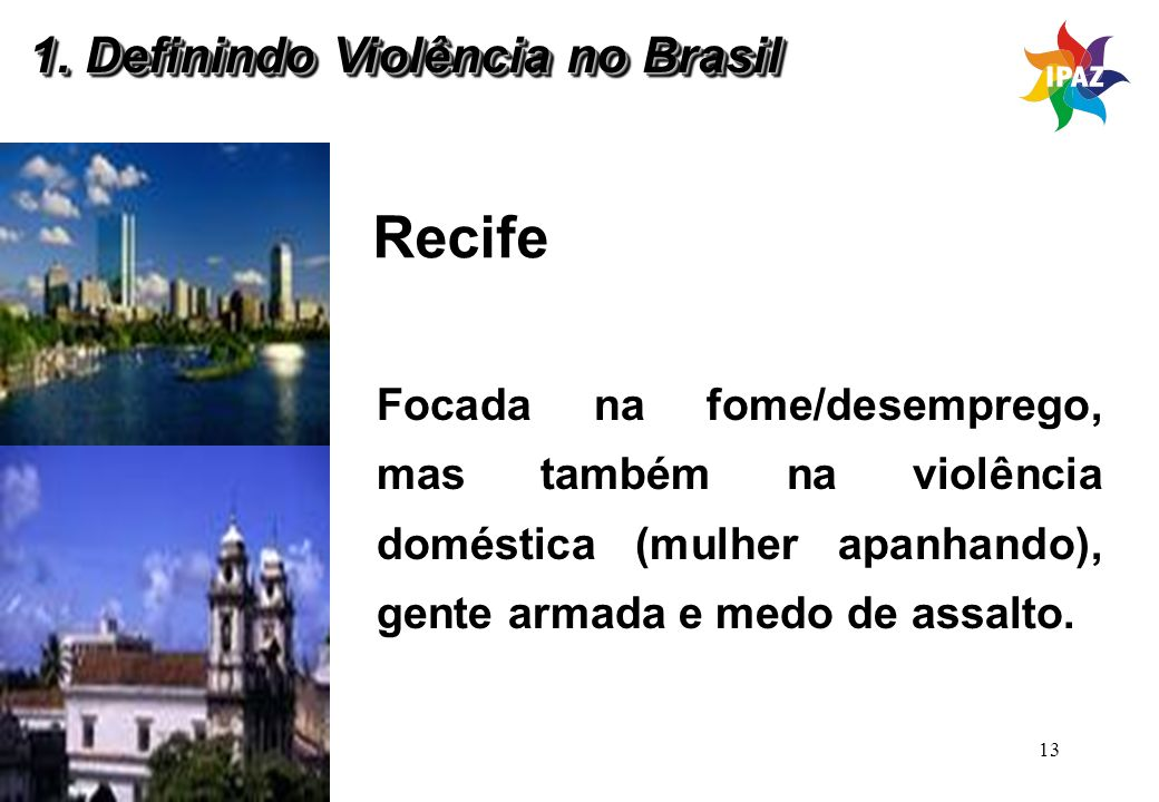 13 Recife Focada na fome/desemprego, mas também na violência doméstica (mulher apanhando), gente armada e medo de assalto. 1. Definindo Violência no B