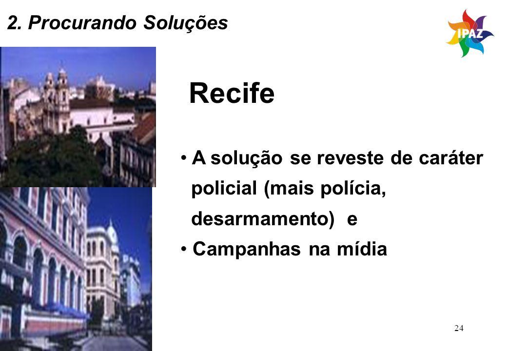 24 Recife A solução se reveste de caráter policial (mais polícia, desarmamento) e Campanhas na mídia 2. Procurando Soluções
