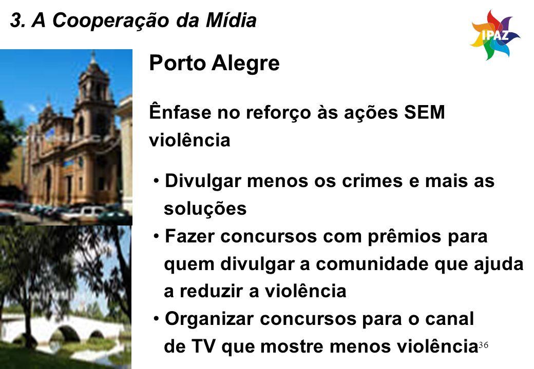 36 Porto Alegre Ênfase no reforço às ações SEM violência Divulgar menos os crimes e mais as soluções Fazer concursos com prêmios para quem divulgar a