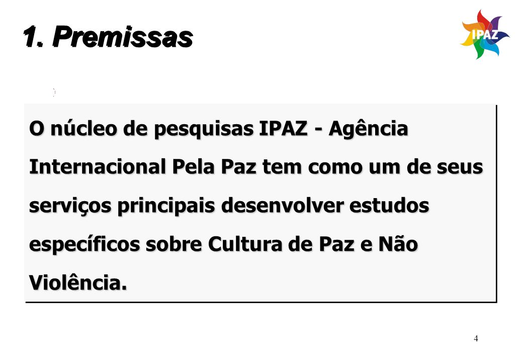 4 1. Premissas O núcleo de pesquisas IPAZ - Agência Internacional Pela Paz tem como um de seus serviços principais desenvolver estudos específicos sob