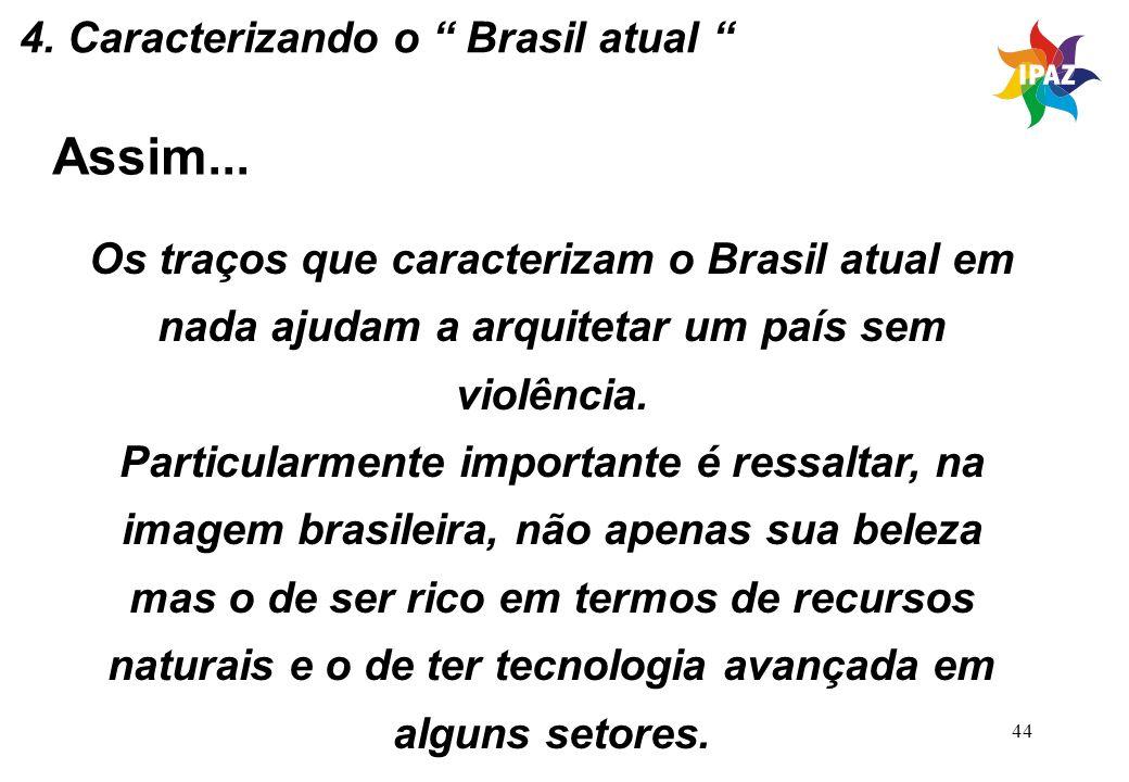 44 Assim... Os traços que caracterizam o Brasil atual em nada ajudam a arquitetar um país sem violência. Particularmente importante é ressaltar, na im