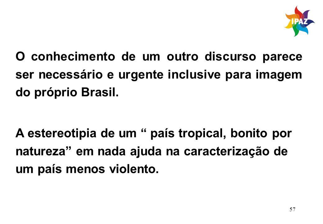 57 O conhecimento de um outro discurso parece ser necessário e urgente inclusive para imagem do próprio Brasil. A estereotipia de um país tropical, bo