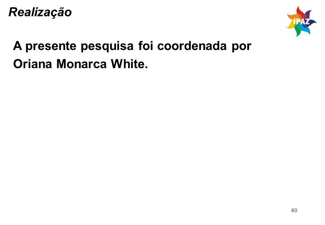 60 Realização A presente pesquisa foi coordenada por Oriana Monarca White.
