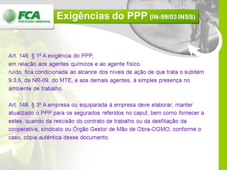 Vigência do PPP (IN-99/03 INSS) Art. 148. A partir de 1º de janeiro de 2004, a empresa ou equiparada à empresa deverá elaborar PPP, de forma individua