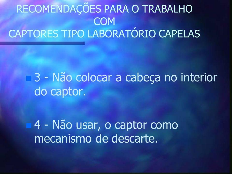 RECOMENDAÇÕES PARA O TRABALHO COM CAPTORES TIPO LABORATÓRIO CAPELAS n n 3 - Não colocar a cabeça no interior do captor. n n 4 - Não usar, o captor com