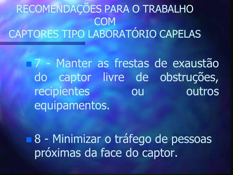 RECOMENDAÇÕES PARA O TRABALHO COM CAPTORES TIPO LABORATÓRIO CAPELAS n n 7 - Manter as frestas de exaustão do captor livre de obstruções, recipientes o