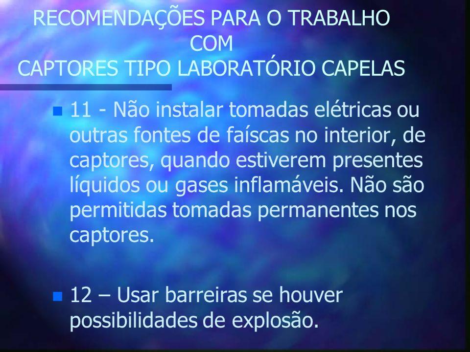 RECOMENDAÇÕES PARA O TRABALHO COM CAPTORES TIPO LABORATÓRIO CAPELAS n n 11 - Não instalar tomadas elétricas ou outras fontes de faíscas no interior, d