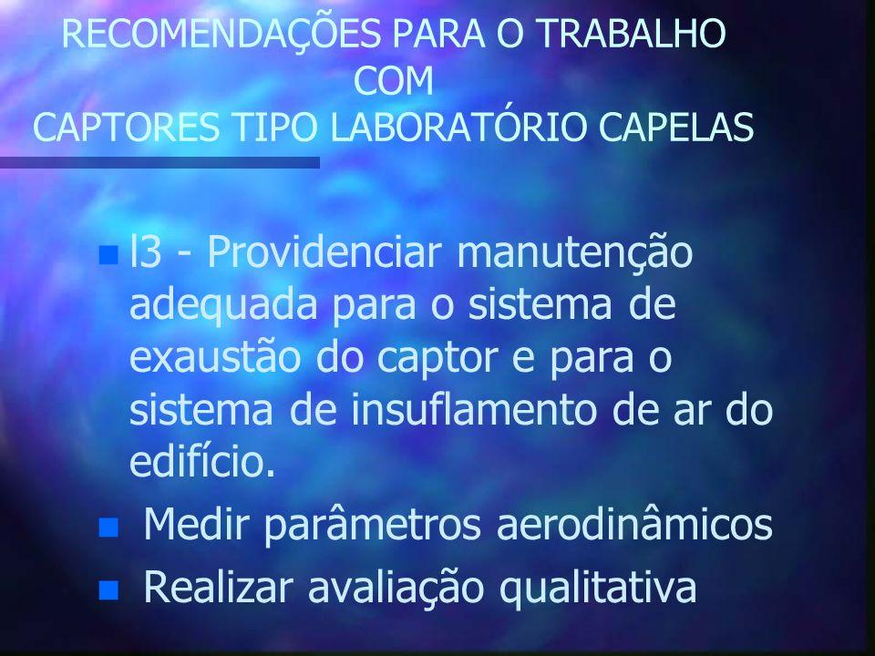 RECOMENDAÇÕES PARA O TRABALHO COM CAPTORES TIPO LABORATÓRIO CAPELAS n n l3 - Providenciar manutenção adequada para o sistema de exaustão do captor e p