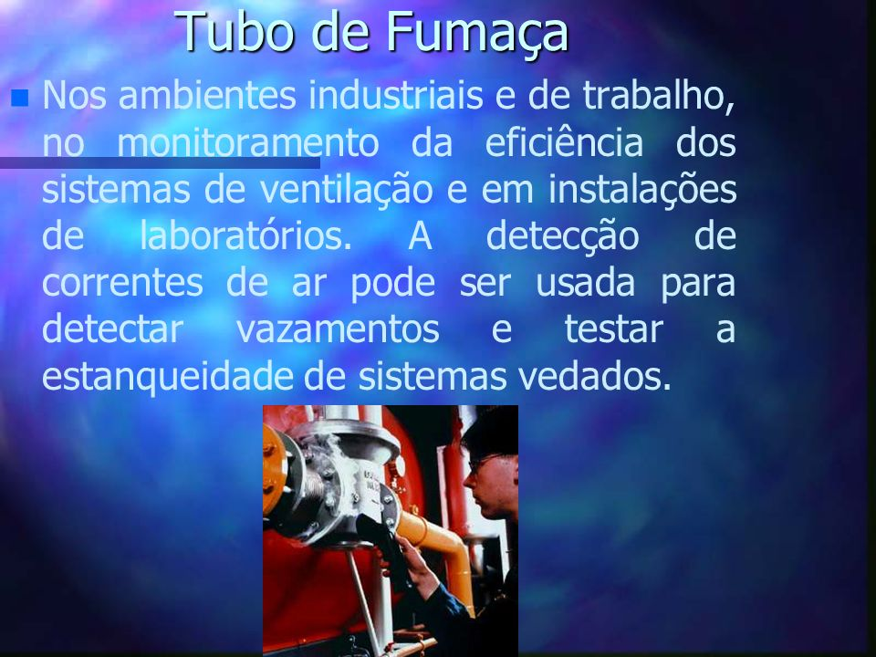 Tubo de Fumaça n n Nos ambientes industriais e de trabalho, no monitoramento da eficiência dos sistemas de ventilação e em instalações de laboratórios