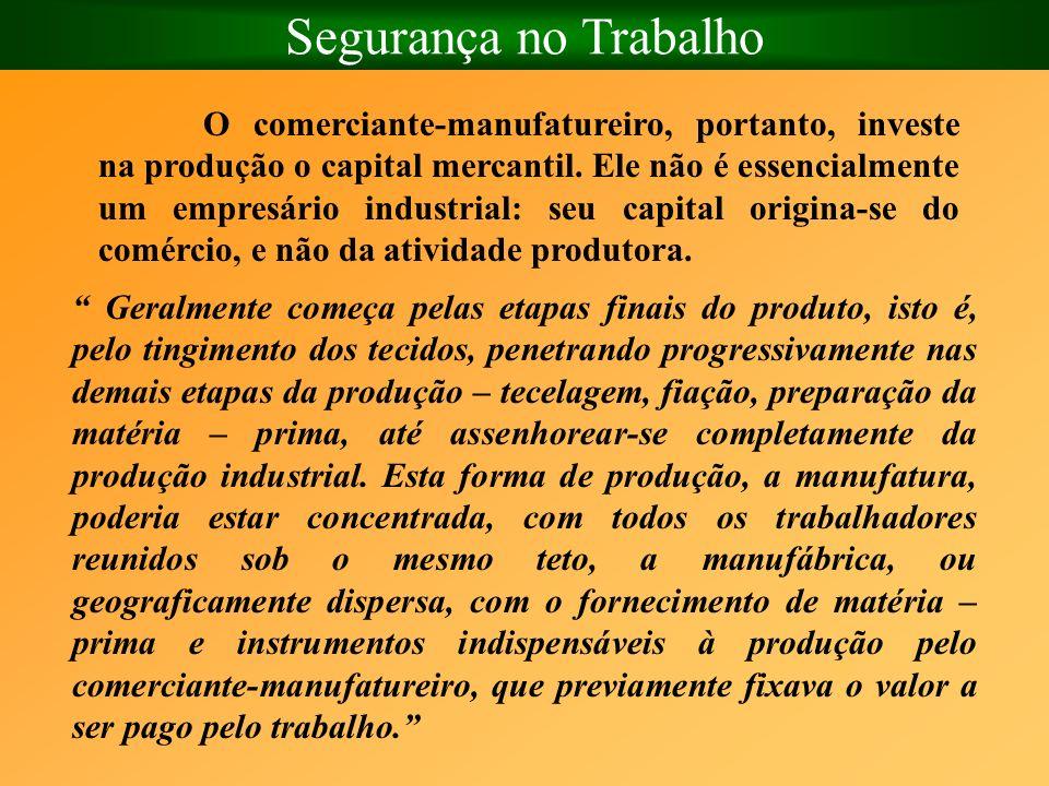 Segurança no Trabalho O comerciante-manufatureiro, portanto, investe na produção o capital mercantil. Ele não é essencialmente um empresário industria