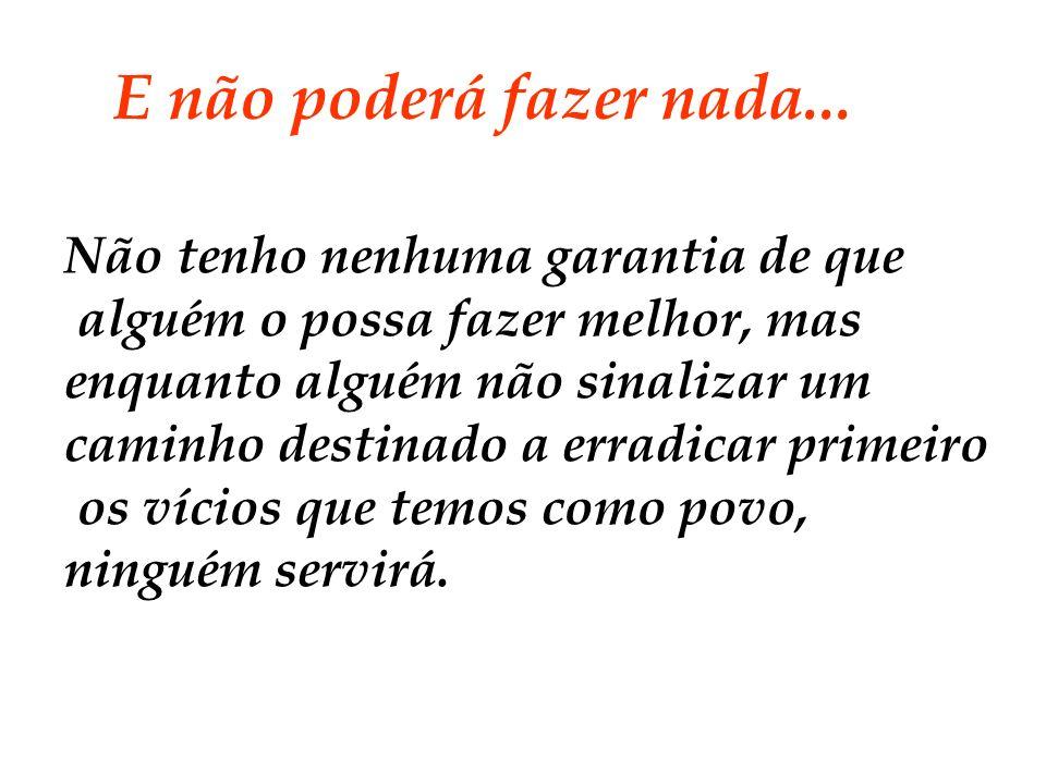 Nem serviu Collor, nem serviu Itamar, não serviu Fernando Henrique, e nem serve Lula, nem servirá o que vier.