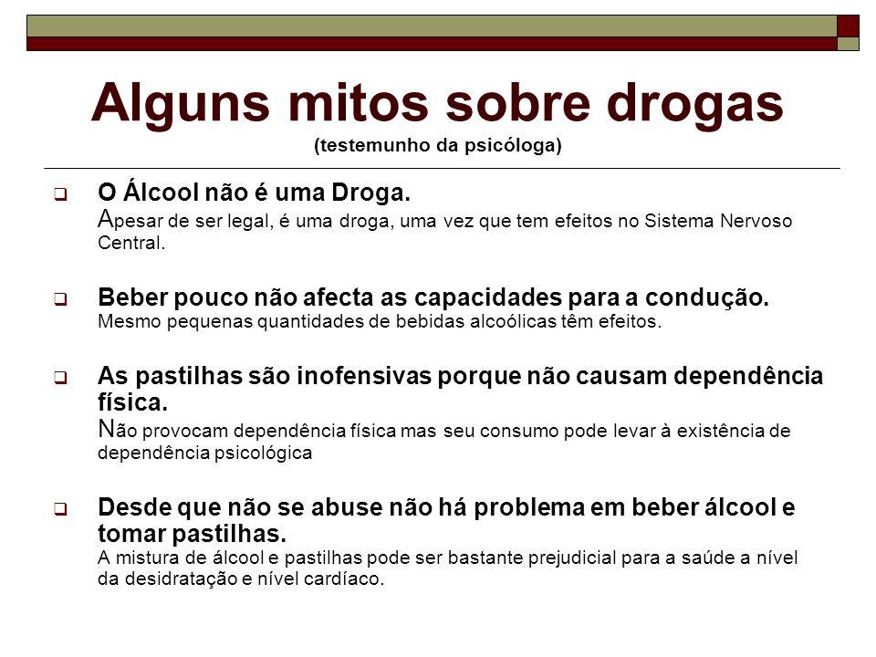 Alguns mitos sobre drogas (testemunho da psicóloga) O Álcool não é uma Droga. A pesar de ser legal, é uma droga, uma vez que tem efeitos no Sistema Ne