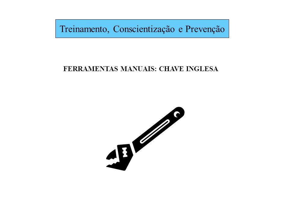 Treinamento, Conscientização e Prevenção FERRAMENTAS MANUAIS: CHAVE INGLESA