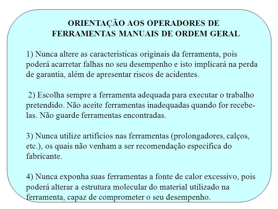 . ORIENTAÇÃO AOS OPERADORES DE FERRAMENTAS MANUAIS DE ORDEM GERAL 1) Nunca altere as características originais da ferramenta, pois poderá acarretar fa
