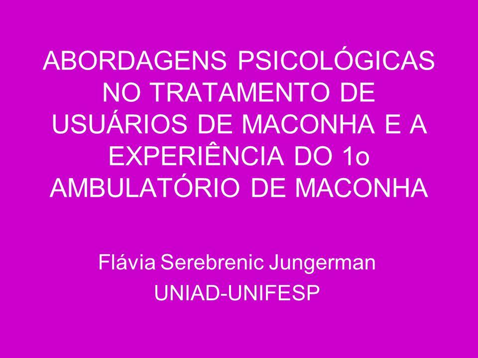 ABORDAGENS PSICOLÓGICAS NO TRATAMENTO DE USUÁRIOS DE MACONHA E A EXPERIÊNCIA DO 1o AMBULATÓRIO DE MACONHA Flávia Serebrenic Jungerman UNIAD-UNIFESP