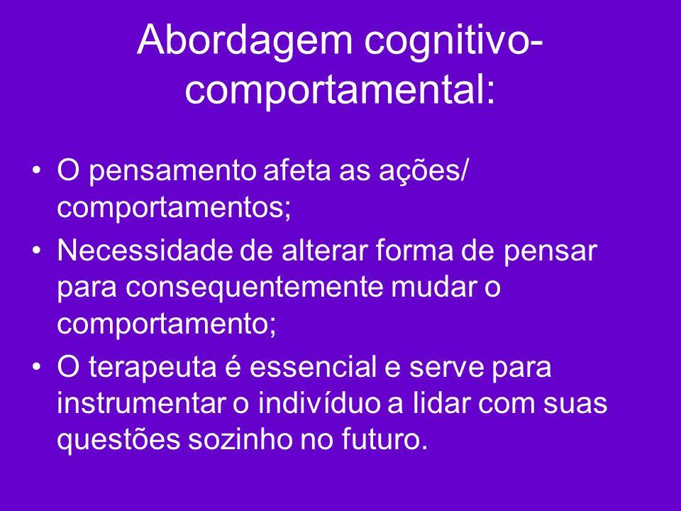 Abordagem cognitivo- comportamental: O pensamento afeta as ações/ comportamentos; Necessidade de alterar forma de pensar para consequentemente mudar o