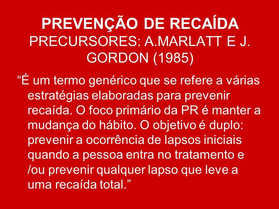 PREVENÇÃO DE RECAÍDA PRECURSORES: A.MARLATT E J. GORDON (1985) É um termo genérico que se refere a várias estratégias elaboradas para prevenir recaída