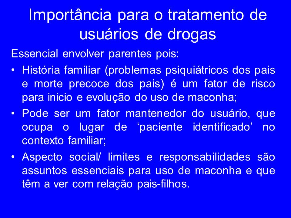 Importância para o tratamento de usuários de drogas Essencial envolver parentes pois: História familiar (problemas psiquiátricos dos pais e morte prec