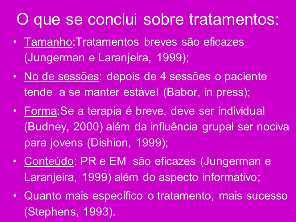 O que se conclui sobre tratamentos: Tamanho:Tratamentos breves são eficazes (Jungerman e Laranjeira, 1999); No de sessões: depois de 4 sessões o pacie