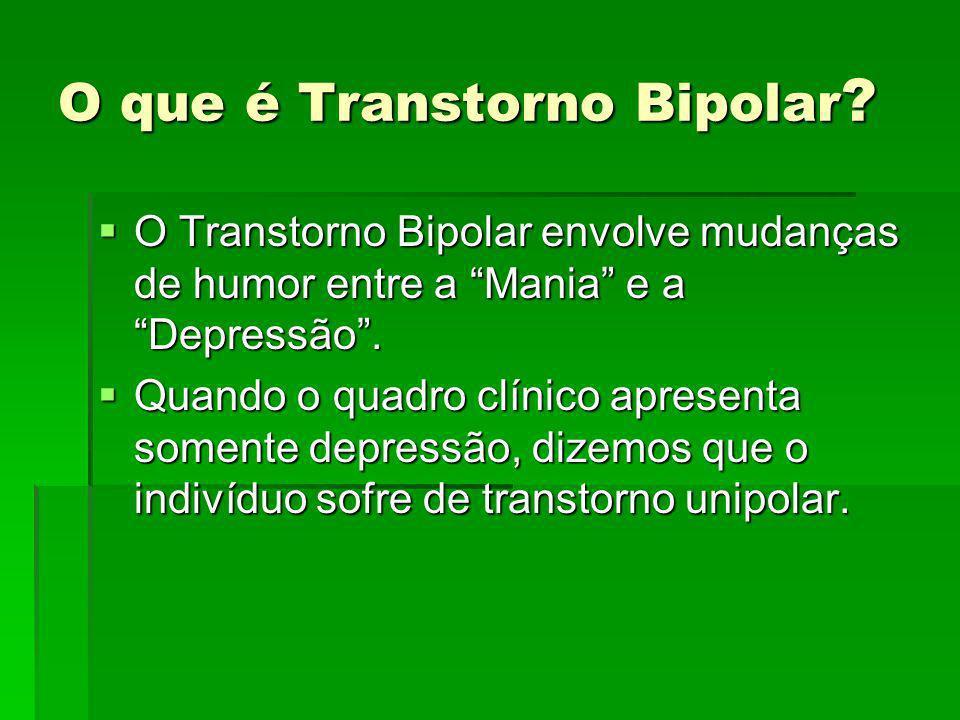 O que é Transtorno Bipolar ? O Transtorno Bipolar envolve mudanças de humor entre a Mania e a Depressão. O Transtorno Bipolar envolve mudanças de humo