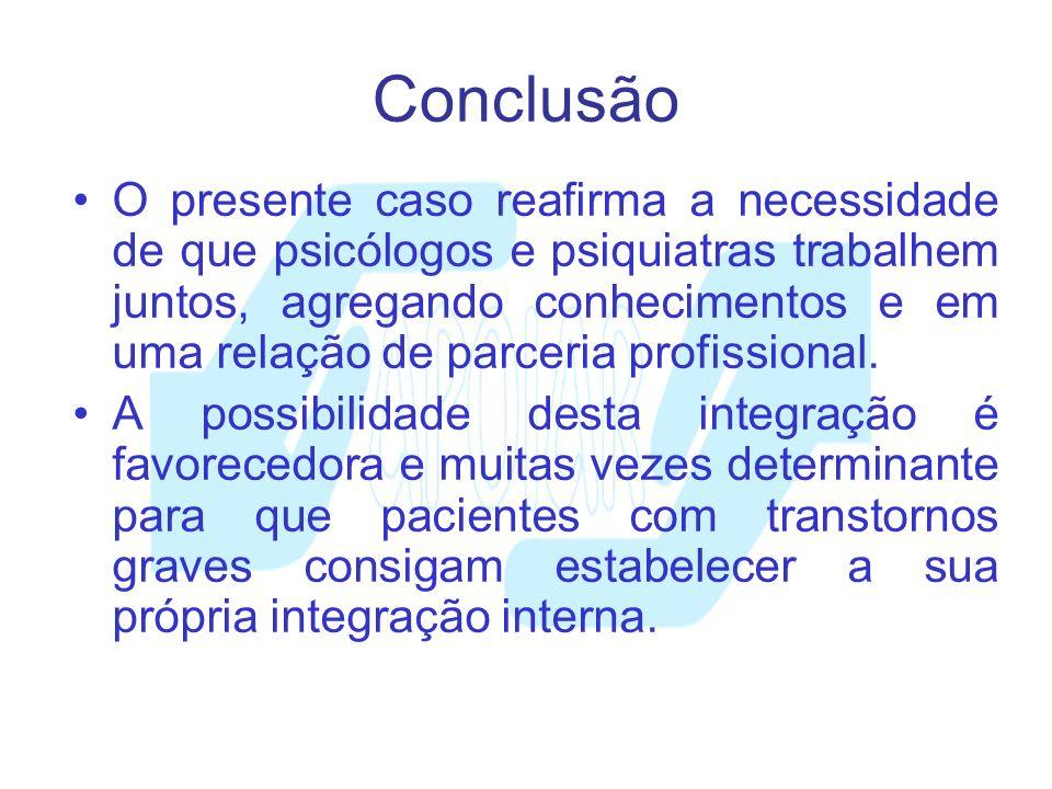Conclusão O presente caso reafirma a necessidade de que psicólogos e psiquiatras trabalhem juntos, agregando conhecimentos e em uma relação de parceri