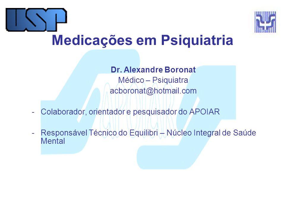 Medicações em Psiquiatria Dr. Alexandre Boronat Médico – Psiquiatra acboronat@hotmail.com -Colaborador, orientador e pesquisador do APOIAR -Responsáve