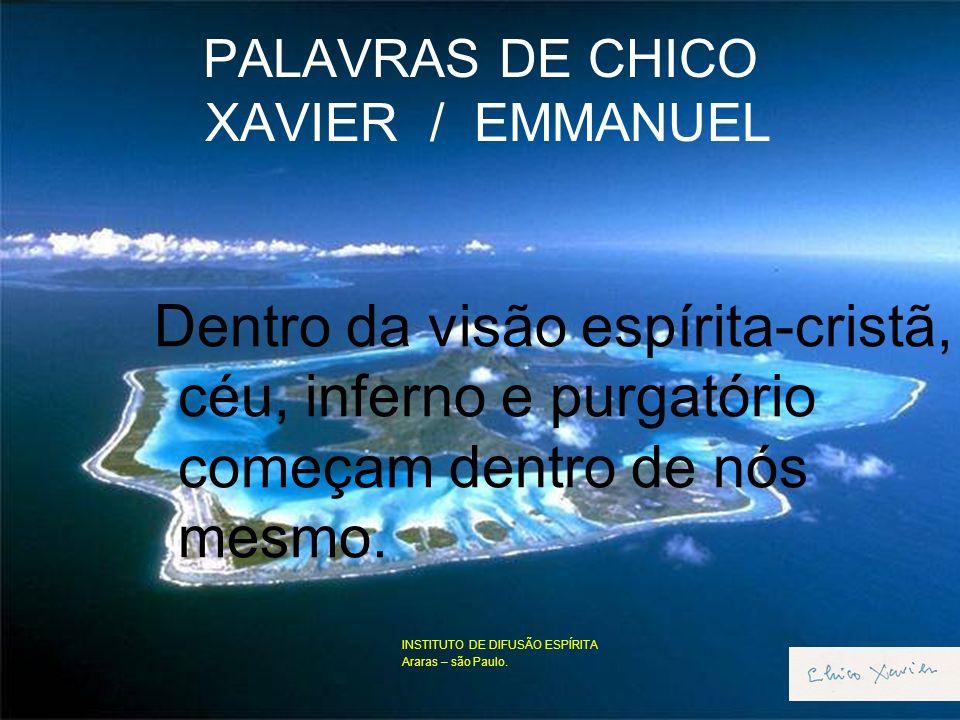 PALAVRAS DE CHICO XAVIER / EMMANUEL Dentro da visão espírita-cristã, céu, inferno e purgatório começam dentro de nós mesmo.