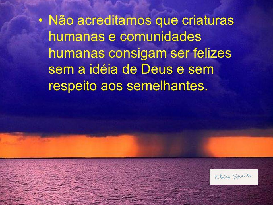 Não acreditamos que criaturas humanas e comunidades humanas consigam ser felizes sem a idéia de Deus e sem respeito aos semelhantes.