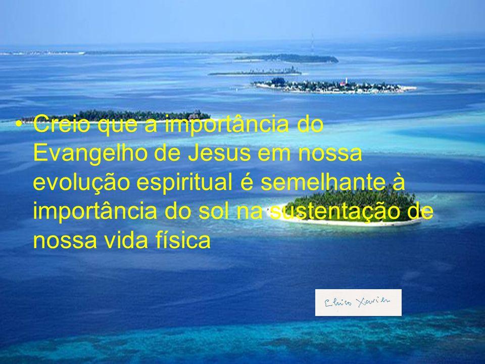 Creio que a importância do Evangelho de Jesus em nossa evolução espiritual é semelhante à importância do sol na sustentação de nossa vida física