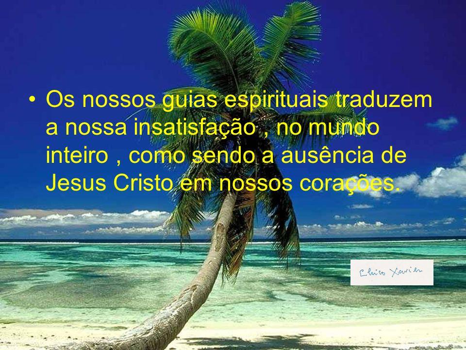 Os nossos guias espirituais traduzem a nossa insatisfação, no mundo inteiro, como sendo a ausência de Jesus Cristo em nossos corações.