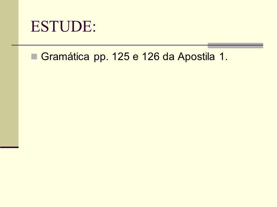 ESTUDE: Gramática pp. 125 e 126 da Apostila 1.