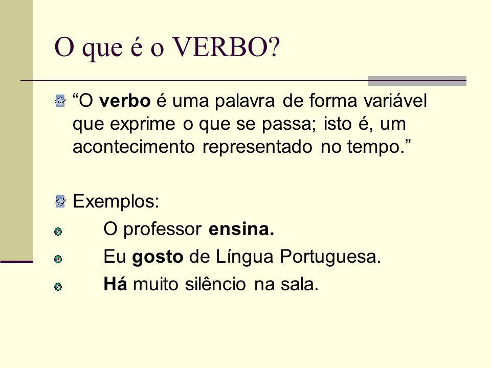 O que é o VERBO? O verbo é uma palavra de forma variável que exprime o que se passa; isto é, um acontecimento representado no tempo. Exemplos: O profe